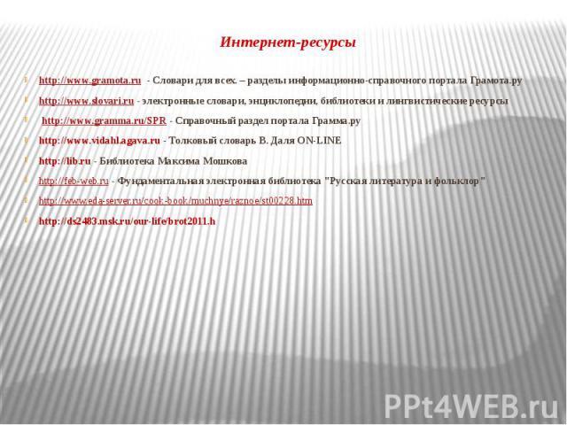 Интернет-ресурсы http://www.gramota.ru - Словари для всех. – разделы информационно-справочного портала Грамота.ру http://www.slovari.ru - электронные словари, энциклопедии, библиотеки и лингвистические ресурсы http://www.gramma.ru/SPR - Справочный р…