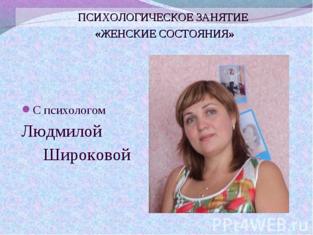 С психологом С психологом Людмилой Широковой