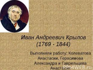 Иван Андреевич Крылов (1769 - 1844) Выполняли работу: Колеватова Анастасии, Гера
