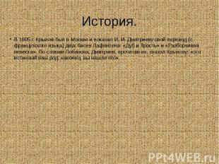 История. В 1805 г. Крылов был в Москве и показал И. И. Дмитриеву свой перевод (с