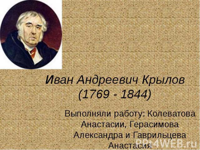 Иван Андреевич Крылов (1769 - 1844) Выполняли работу: Колеватова Анастасии, Герасимова Александра и Гаврильцева Анастасия