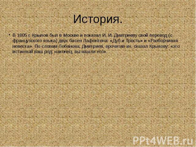 История. В 1805 г. Крылов был в Москве и показал И. И. Дмитриеву свой перевод (с французского языка) двух басен Лафонтена: «Дуб и Трость» и «Разборчивая невеста». По словам Лобанова, Дмитриев, прочитав их, сказал Крылову: «это истинный ваш род; нако…