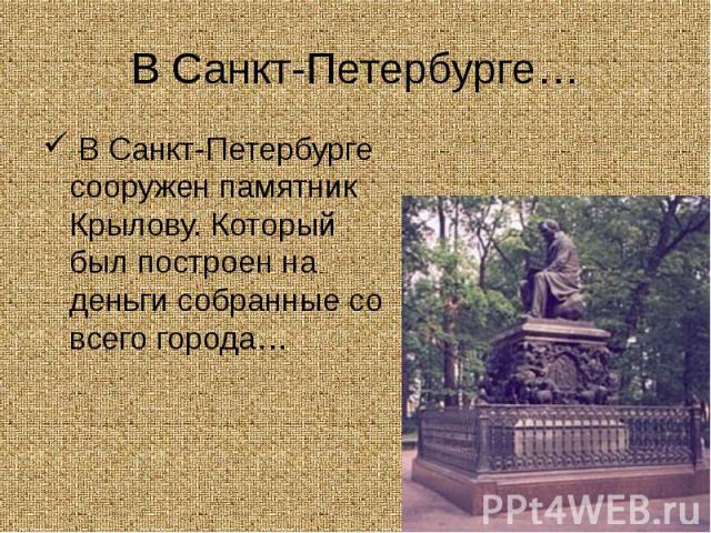 В Санкт-Петербурге… В Санкт-Петербурге сооружен памятник Крылову. Который был построен на деньги собранные со всего города…