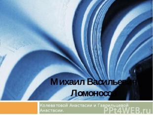 Михаил Васильевич Ломоносов Колеватовой Анастасии и Гаврильцевой Анастасии.