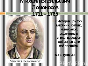 Михаил Васильевич Ломоносов 1711 - 1765 «Историк, ритор, механик, химик, минерал