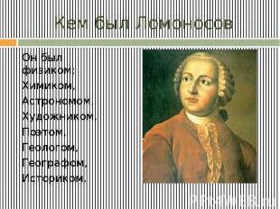 Кем был Ломоносов Он был физиком; Химиком, Астрономом, Художником, Поэтом, Геоло