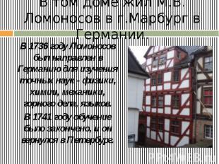 В том доме жил М.В. Ломоносов в г.Марбург в Германии. В 1736 году Ломоносов был