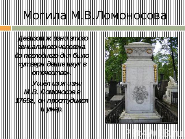 Могила М.В.Ломоносова Девизом жизни этого гениального человека до последнего дня было «утверждение наук в отечестве». Ушёл из жизни М.В. Ломоносов в 1765г., он простудился и умер.
