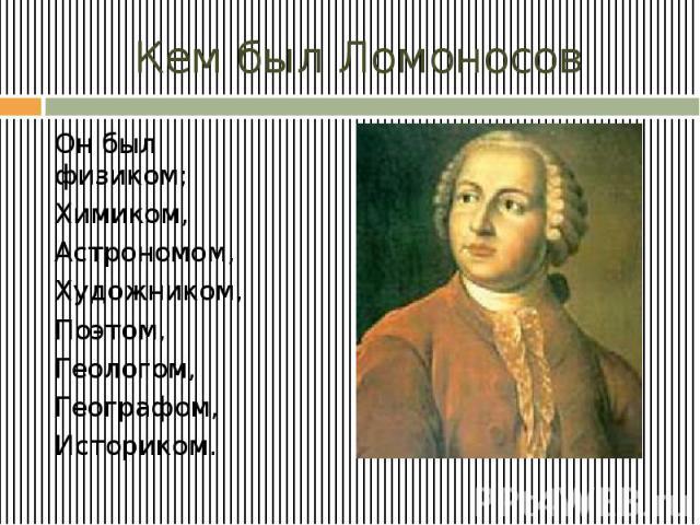 Кем был Ломоносов Он был физиком; Химиком, Астрономом, Художником, Поэтом, Геологом, Географом, Историком.