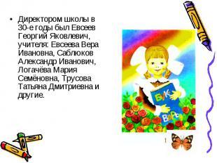 Директором школы в 30-е годы был Евсеев Георгий Яковлевич, учителя: Евсеева Вера