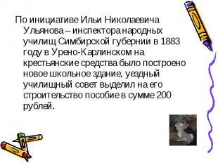 По инициативе Ильи Николаевича Ульянова – инспектора народных училищ Симбирской