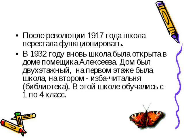 После революции 1917 года школа перестала функционировать. После революции 1917 года школа перестала функционировать. В 1932 году вновь школа была открыта в доме помещика Алексеева. Дом был двухэтажный, на первом этаже была школа, на втором - изба-ч…