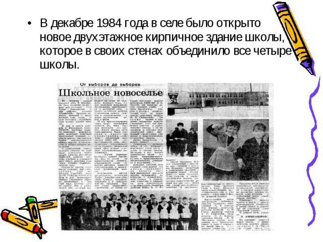 В декабре 1984 года в селе было открыто новое двухэтажное кирпичное здание школы, которое в своих стенах объединило все четыре школы. В декабре 1984 года в селе было открыто новое двухэтажное кирпичное здание школы, которое в своих стенах объединило…