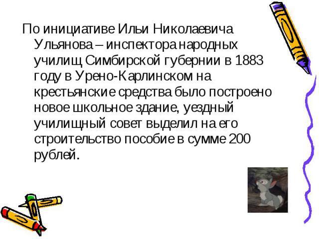 По инициативе Ильи Николаевича Ульянова – инспектора народных училищ Симбирской губернии в 1883 году в Урено-Карлинском на крестьянские средства было построено новое школьное здание, уездный училищный совет выделил на его строительство пособие в сум…