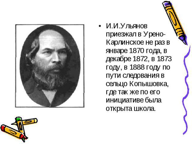 И.И.Ульянов приезжал в Урено-Карлинское не раз в январе 1870 года, в декабре 1872, в 1873 году, в 1888 году по пути следования в сельцо Копышовка, где так же по его инициативе была открыта школа. И.И.Ульянов приезжал в Урено-Карлинское не раз в янва…
