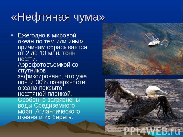 Ежегодно в мировой океан по тем или иным причинам сбрасывается от 2 до 10 млн. тонн нефти. Аэрофотосъемкой со спутников зафиксировано, что уже почти 30% поверхности океана покрыто нефтяной пленкой. Особенно загрязнены воды Средиземного моря, А…