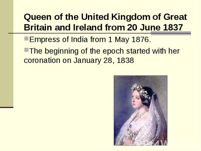 Queen of the United Kingdom of Great Britain and Ireland from 20 June 1837 Queen of the United Kingdom of Great Britain and Ireland from 20 June 1837 Empress of India from 1 May 1876. The beginning of the epoch started with her coronation on January…