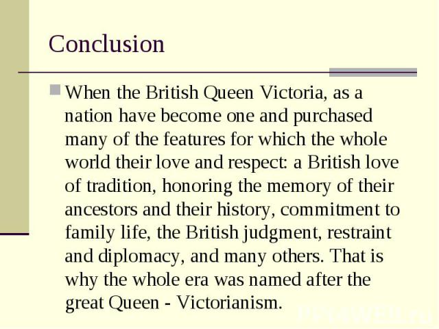 When the British Queen Victoria, as a nation have become one and purchased many of the features for which the whole world their love and respect: a British love of tradition, honoring the memory of their ancestors and their history, commitment to fa…