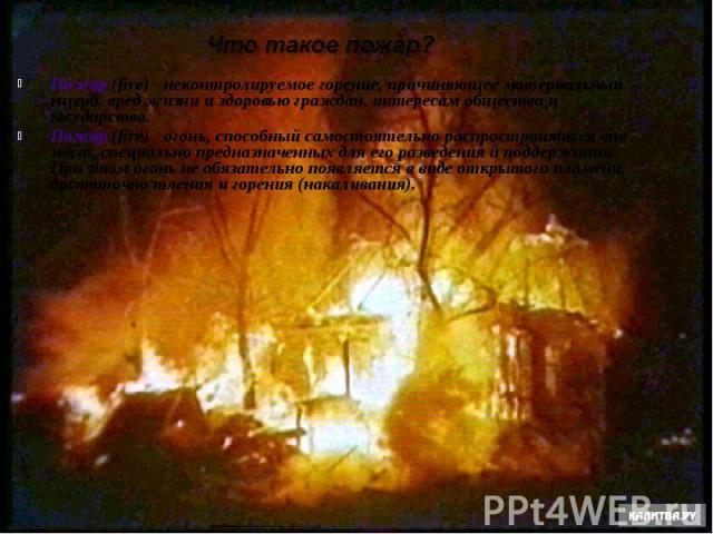 Пожар (fire) - неконтролируемое горение, причиняющее материальный ущерб, вред жизни и здоровью граждан, интересам общества и государства. Пожар (fire) - неконтролируемое горение, причиняющее материальный ущерб, вред жизни и здоровью граждан, интерес…