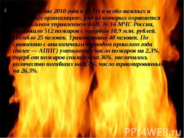 За 1 полугодие 2010 года в ЗАТО и особо важных и режимных организациях, ряд из которых охраняется Специальном управлением ФПС № 16 МЧС России, произошло 512 пожаров с ущербом 10,9 млн. рублей. Погибло 25 человек. Травмировано 48 человек. По сравнени…