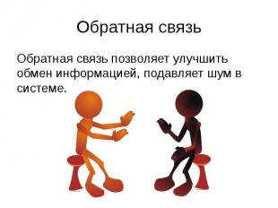 Обратная связь Обратная связь позволяет улучшить обмен информацией, подавляет шу