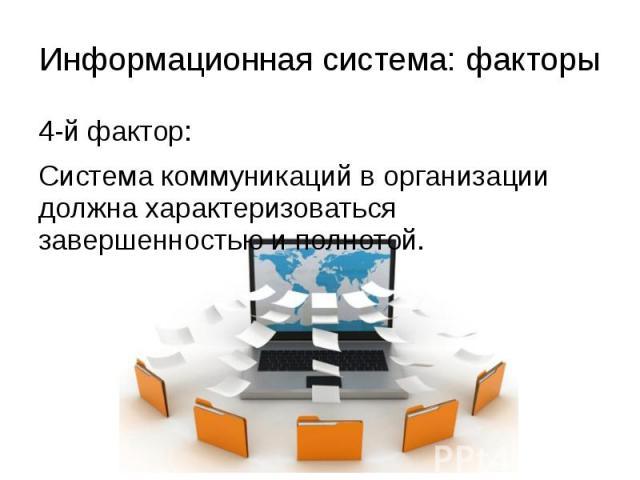 Информационная система: факторы 4-й фактор: Система коммуникаций в организации должна характеризоваться завершенностью и полнотой.