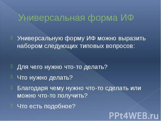Универсальная форма ИФ Универсальную форму ИФ можно выразить набором следующих типовых вопросов: Для чего нужно что-то делать? Что нужно делать? Благодаря чему нужно что-то сделать или можно что-то получить? Что есть подобное?