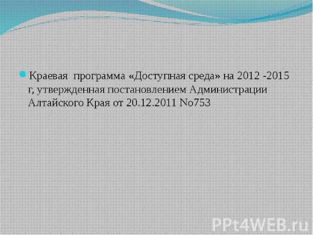 Краевая программа «Доступная среда» на 2012 -2015 г, утвержденная постановлением Администрации Алтайского Края от 20.12.2011 No753
