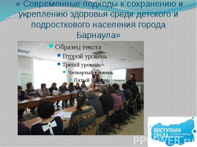 « Современные подходы к сохранению и укреплению здоровья среди детского и подросткового населения города Барнаула»