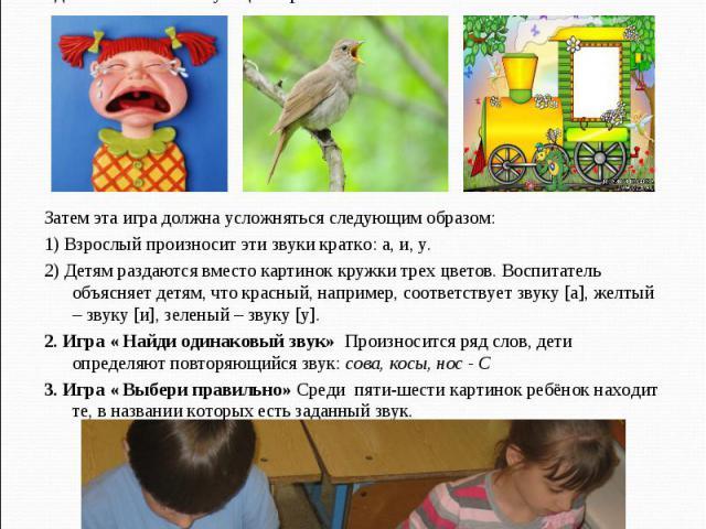 Затем эта игра должна усложняться следующим образом: 1) Взрослый произносит эти звуки кратко: а, и, у. 2) Детям раздаются вместо картинок кружки трех цветов. Воспитатель объясняет детям, что красный, например, соответствует звуку [а], желтый – звуку…