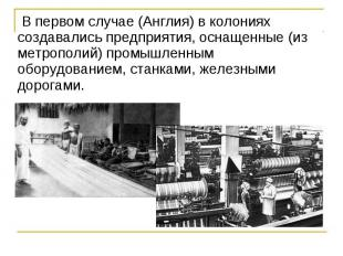 В первом случае (Англия) в колониях создавались предприятия, оснащенные (и