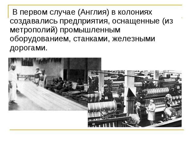 В первом случае (Англия) в колониях создавались предприятия, оснащенные (из метрополий) промышленным оборудованием, станками, железными дорогами. В первом случае (Англия) в колониях создавались предприятия, оснащенные (из метрополий) про…
