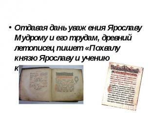 Отдавая дань уважения Ярославу Мудрому и его трудам, древний летописец пишет «По