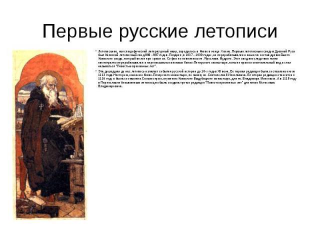 Первые русские летописи Летописание, как специфический литературный жанр, зародилось в Киеве в конце X века. Первым летописным сводом Древней Руси был Киевский летописный свод 996 - 997 годов. Позднее, в 1037 - 1039 годах, он перерабатывался и вошел…