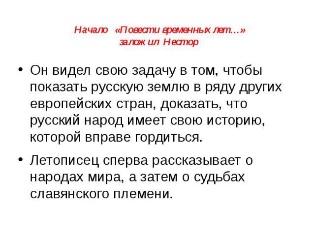 Начало «Повести временных лет…» заложил Нестор Он видел свою задачу в том, чтобы показать русскую землю в ряду других европейских стран, доказать, что русский народ имеет свою историю, которой вправе гордиться. Летописец сперва рассказывает о народа…