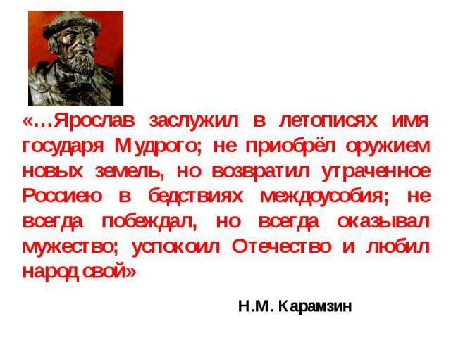 «…Ярослав заслужил в летописях имя государя Мудрого; не приобрёл оружием новых земель, но возвратил утраченное Россиею в бедствиях междоусобия; не всегда побеждал, но всегда оказывал мужество; успокоил Отечество и любил народ свой» Н.М. Карамзин