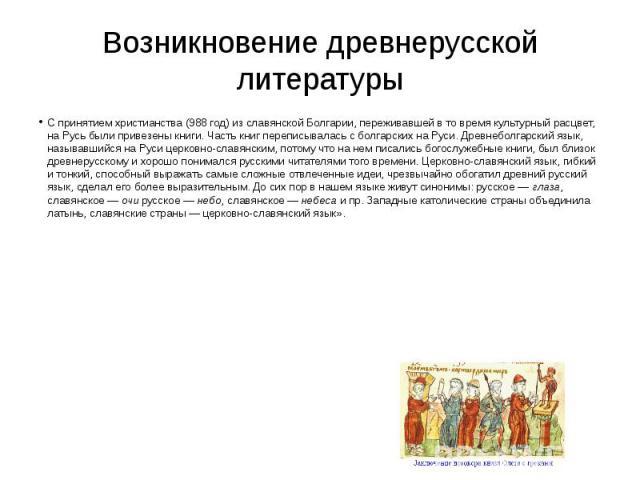 Возникновение древнерусской литературы С принятием христианства (988год)изславянской Болгарии, переживавшей вто время культурный расцвет, наРусь были привезены книги. Часть книг переписывалась сболгарских на…