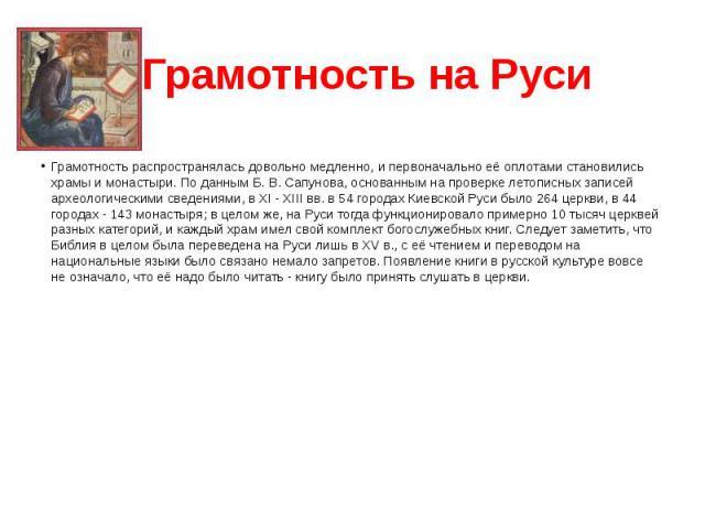 Грамотность на Руси Грамотность распространялась довольно медленно, и первоначально её оплотами становились храмы и монастыри. По данным Б. В. Сапунова, основанным на проверке летописных записей археологическими сведениями, в XI - XIII вв. в 54 горо…