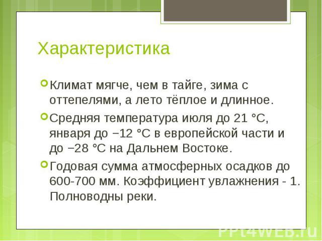 Климат мягче, чем в тайге, зима с оттепелями, а лето тёплое и длинное. Климат мягче, чем в тайге, зима с оттепелями, а лето тёплое и длинное. Средняя температура июля до 21°C, января до −12°C в европейской части и до −28°C на Дальн…