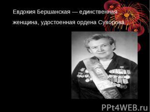 Евдокия Бершанская— единственная женщина, удостоенная ордена Суворова