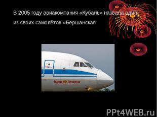 В 2005 году авиакомпания «Кубань» назвала один из своих самолётов «Бершанская