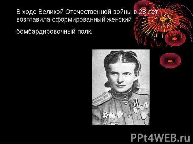 В ходе Великой Отечественной войны в 28лет возглавила сформированный женский бомбардировочный полк.