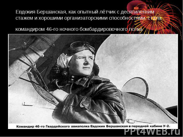 Евдокия Бершанская, как опытный лётчик с десятилетним стажем и хорошими организаторскими способностями, стала командиром 46-го ночного бомбардировочного полка