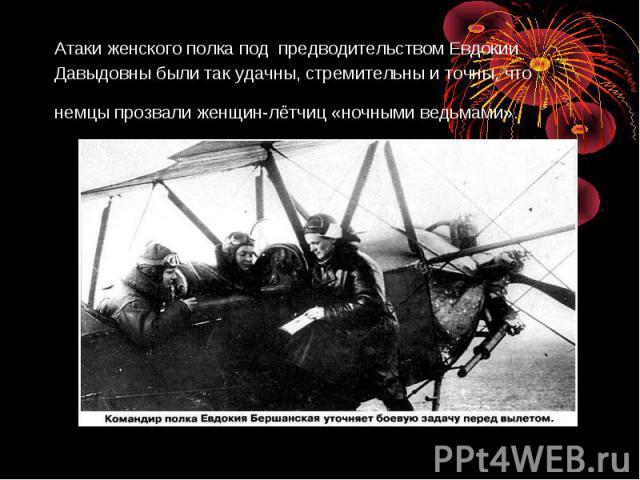 Атаки женского полка под предводительством Евдокии Давыдовны были так удачны, стремительны и точны, что немцы прозвали женщин-лётчиц «ночными ведьмами».