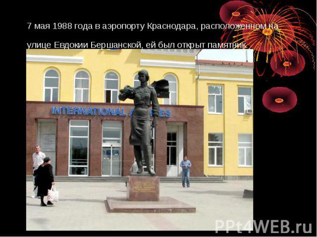 7 мая 1988 года в аэропорту Краснодара, расположенном на улице Евдокии Бершанской, ей был открыт памятник.