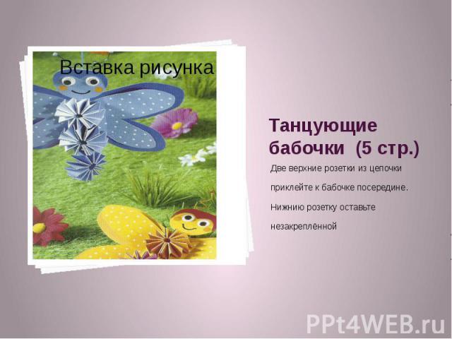 Танцующие бабочки (5 стр.) Две верхние розетки из цепочки приклейте к бабочке посередине. Нижнию розетку оставьте незакреплённой