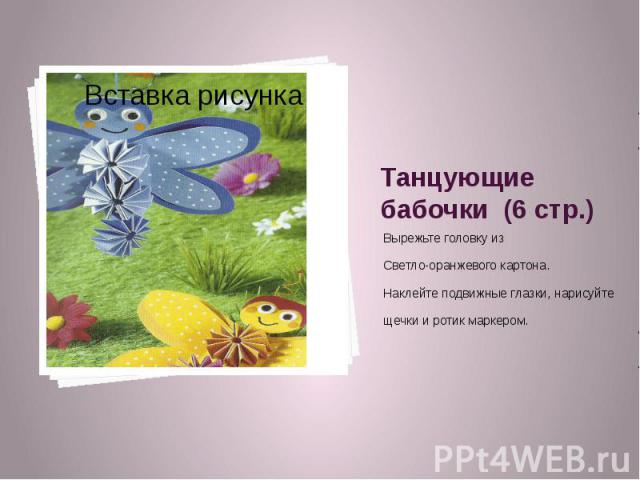 Танцующие бабочки (6 стр.) Вырежьте головку из Светло-оранжевого картона. Наклейте подвижные глазки, нарисуйте щечки и ротик маркером.