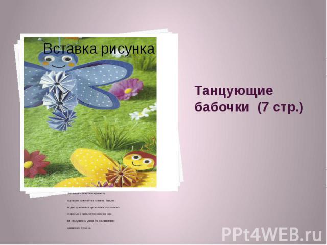 Танцующие бабочки (7 стр.) Шапочку вырежьте из красного картона и приклейте к головке. Возьми- те две оранжевые проволочки, скрутите их спиралью и приклейте к головке сза- ди - получились усики. На кончики при- крепите по бусинке.