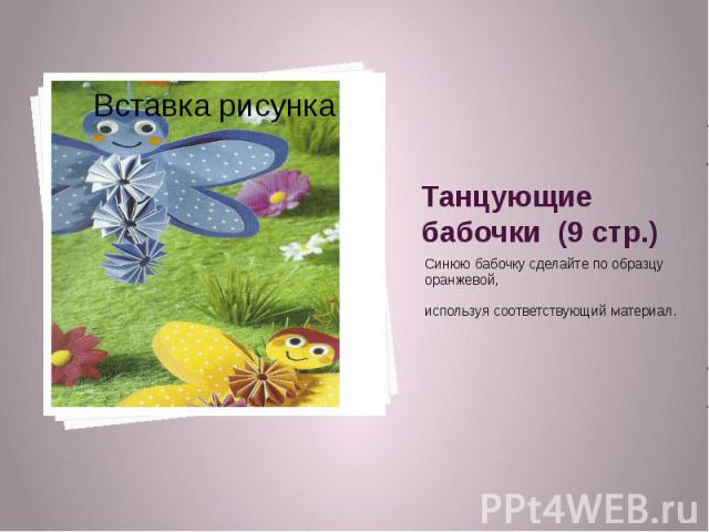 Танцующие бабочки (9 стр.) Синюю бабочку сделайте по образцу оранжевой, используя соответствующий материал.