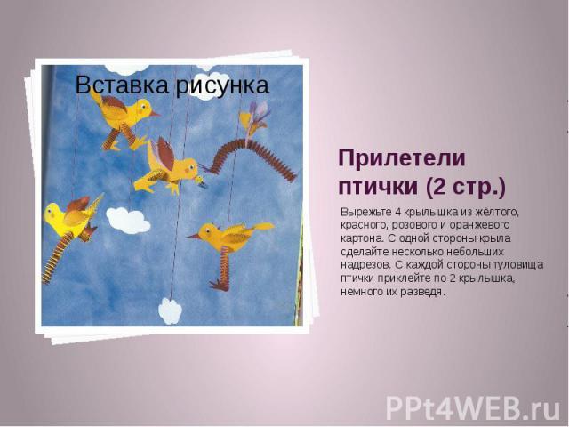 Прилетели птички (2 стр.) Вырежьте 4 крылышка из жёлтого, красного, розового и оранжевого картона. С одной стороны крыла сделайте несколько небольших надрезов. С каждой стороны туловища птички приклейте по 2 крылышка, немного их разведя.